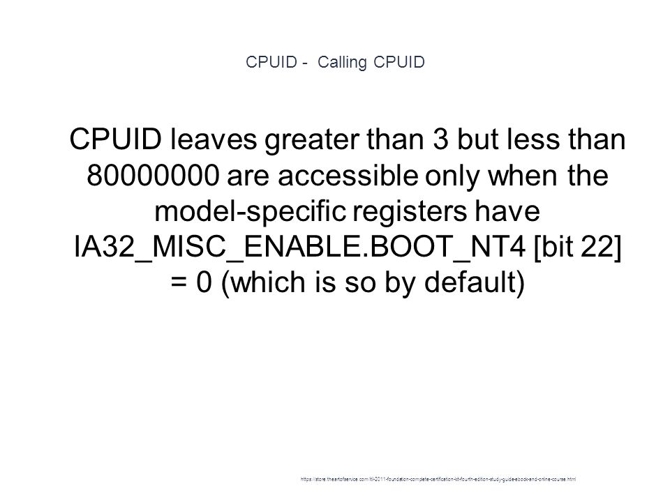 CPUID - Calling CPUID 1 CPUID leaves greater than 3 but less than 80000000 are accessible only when the model-specific registers have IA32_MISC_ENABLE.BOOT_NT4 [bit 22] = 0 (which is so by default) https://store.theartofservice.com/itil-2011-foundation-complete-certification-kit-fourth-edition-study-guide-ebook-and-online-course.html