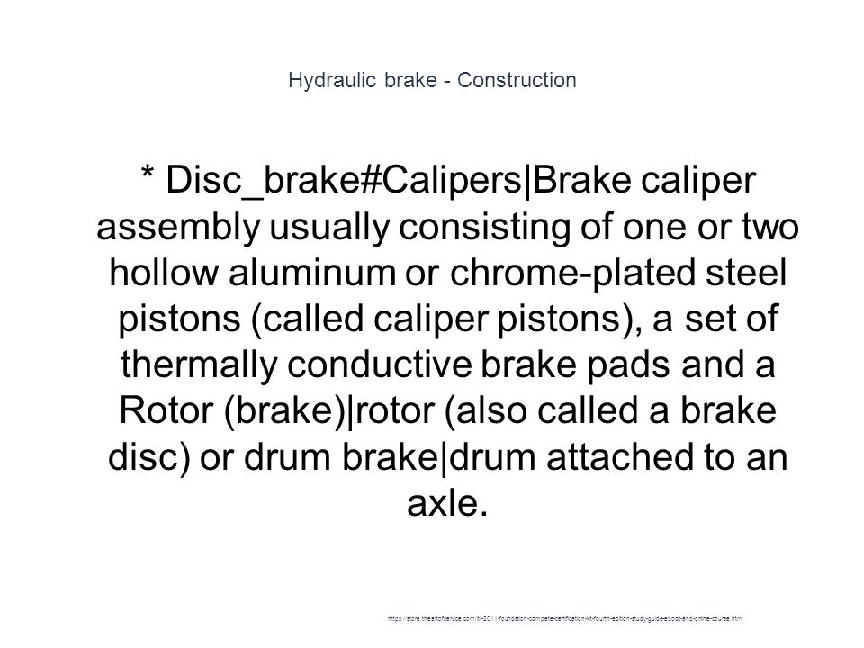 Hydraulic brake - Construction 1 * Disc_brake#Calipers|Brake caliper assembly usually consisting of one or two hollow aluminum or chrome-plated steel pistons (called caliper pistons), a set of thermally conductive brake pads and a Rotor (brake)|rotor (also called a brake disc) or drum brake|drum attached to an axle.