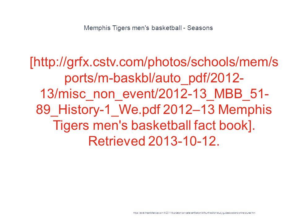 Memphis Tigers men s basketball - Seasons 1 [http://grfx.cstv.com/photos/schools/mem/s ports/m-baskbl/auto_pdf/2012- 13/misc_non_event/2012-13_MBB_51- 89_History-1_We.pdf 2012–13 Memphis Tigers men s basketball fact book].