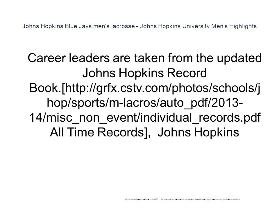 Johns Hopkins Blue Jays men s lacrosse - Johns Hopkins University Men s Highlights 1 Career leaders are taken from the updated Johns Hopkins Record Book.[http://grfx.cstv.com/photos/schools/j hop/sports/m-lacros/auto_pdf/2013- 14/misc_non_event/individual_records.pdf All Time Records], Johns Hopkins https://store.theartofservice.com/itil-2011-foundation-complete-certification-kit-fourth-edition-study-guide-ebook-and-online-course.html
