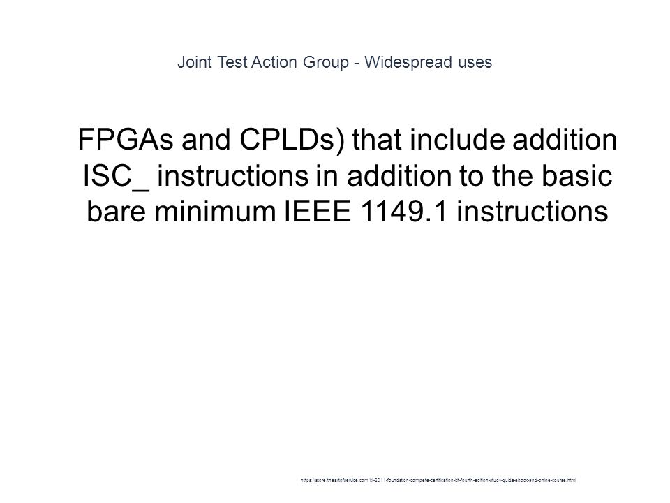 Joint Test Action Group - Widespread uses 1 FPGAs and CPLDs) that include addition ISC_ instructions in addition to the basic bare minimum IEEE 1149.1 instructions https://store.theartofservice.com/itil-2011-foundation-complete-certification-kit-fourth-edition-study-guide-ebook-and-online-course.html