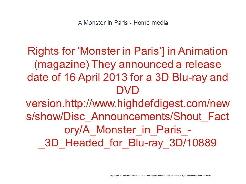 A Monster in Paris - Home media 1 Rights for 'Monster in Paris'] in Animation (magazine) They announced a release date of 16 April 2013 for a 3D Blu-ray and DVD version.http://www.highdefdigest.com/new s/show/Disc_Announcements/Shout_Fact ory/A_Monster_in_Paris_- _3D_Headed_for_Blu-ray_3D/10889 https://store.theartofservice.com/itil-2011-foundation-complete-certification-kit-fourth-edition-study-guide-ebook-and-online-course.html