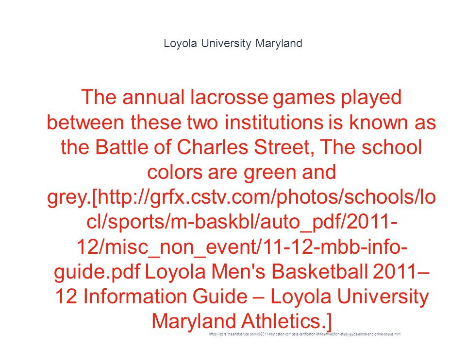 Loyola University Maryland 1 The annual lacrosse games played between these two institutions is known as the Battle of Charles Street, The school colors are green and grey.[http://grfx.cstv.com/photos/schools/lo cl/sports/m-baskbl/auto_pdf/2011- 12/misc_non_event/11-12-mbb-info- guide.pdf Loyola Men s Basketball 2011– 12 Information Guide – Loyola University Maryland Athletics.] https://store.theartofservice.com/itil-2011-foundation-complete-certification-kit-fourth-edition-study-guide-ebook-and-online-course.html