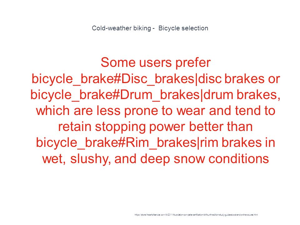 Cold-weather biking - Bicycle selection 1 Some users prefer bicycle_brake#Disc_brakes|disc brakes or bicycle_brake#Drum_brakes|drum brakes, which are less prone to wear and tend to retain stopping power better than bicycle_brake#Rim_brakes|rim brakes in wet, slushy, and deep snow conditions https://store.theartofservice.com/itil-2011-foundation-complete-certification-kit-fourth-edition-study-guide-ebook-and-online-course.html