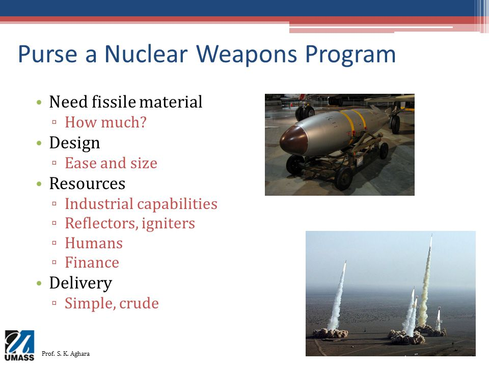 Purse a Nuclear Weapons Program Need fissile material ▫ How much? Design ▫ Ease and size Resources ▫ Industrial capabilities ▫ Reflectors, igniters ▫