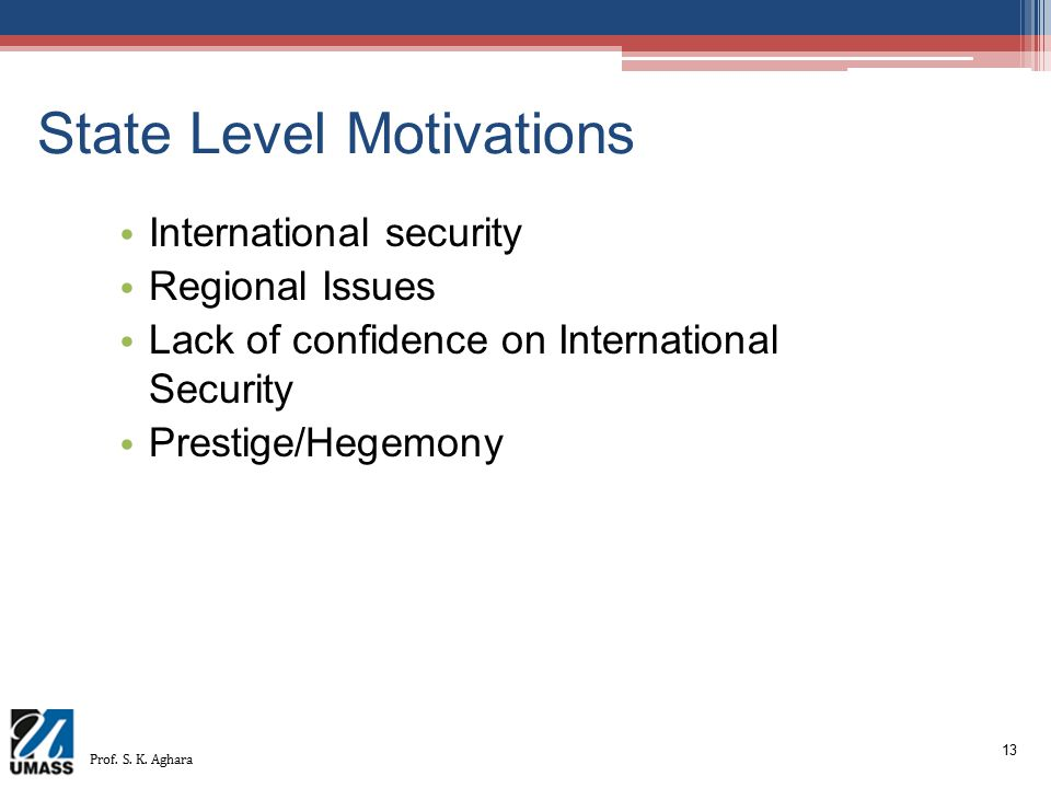 13 State Level Motivations International security Regional Issues Lack of confidence on International Security Prestige/Hegemony Prof. S. K. Aghara