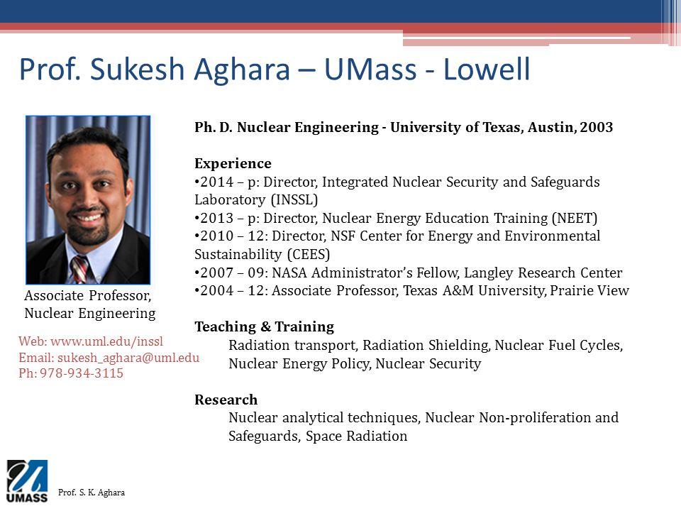 Prof. Sukesh Aghara – UMass - Lowell Associate Professor, Nuclear Engineering Ph. D. Nuclear Engineering - University of Texas, Austin, 2003 Experienc