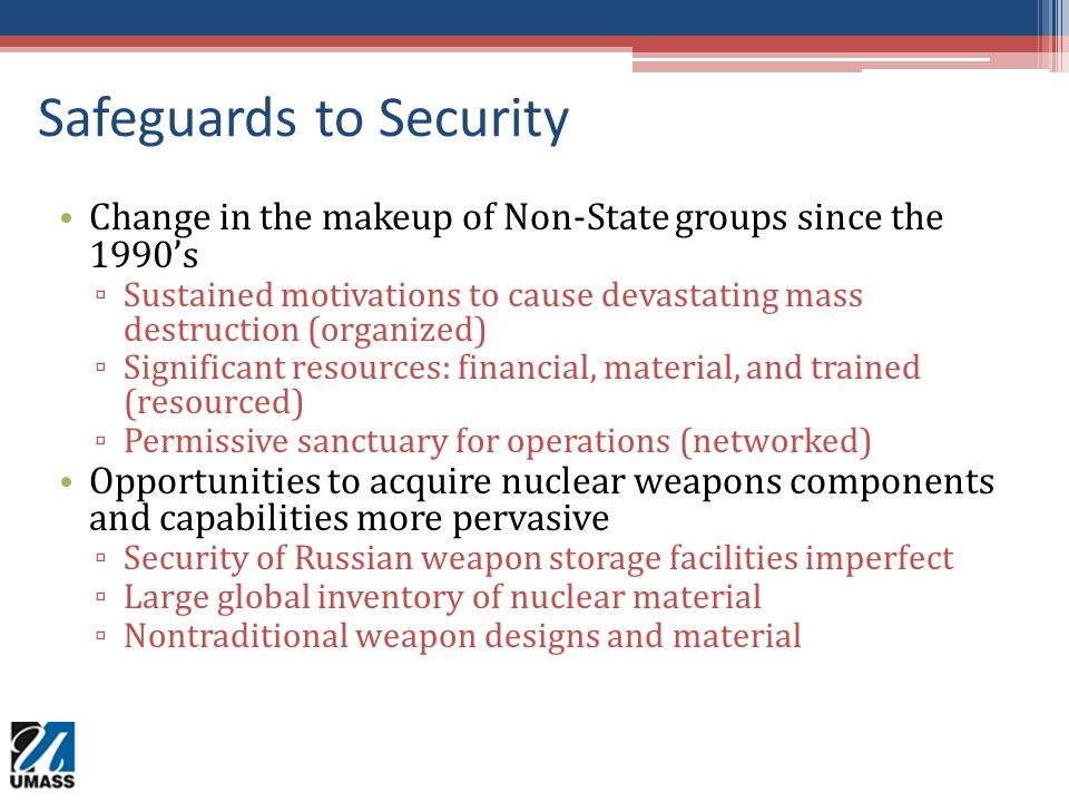 Safeguards to Security Change in the makeup of Non-State groups since the 1990's ▫ Sustained motivations to cause devastating mass destruction (organi
