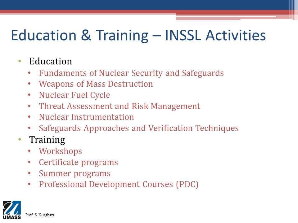 Education & Training – INSSL Activities Education Fundaments of Nuclear Security and Safeguards Weapons of Mass Destruction Nuclear Fuel Cycle Threat