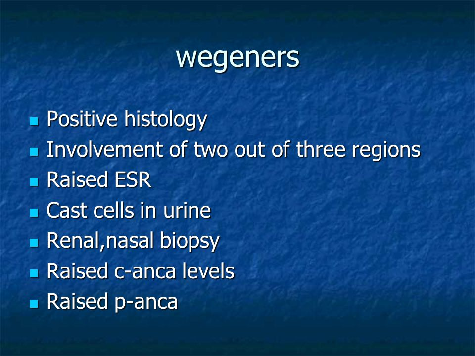 wegeners Positive histology Positive histology Involvement of two out of three regions Involvement of two out of three regions Raised ESR Raised ESR C
