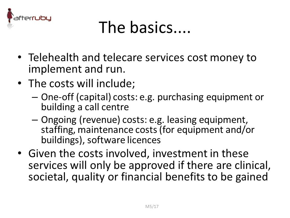 The basics.... Telehealth and telecare services cost money to implement and run. The costs will include; – One-off (capital) costs: e.g. purchasing eq