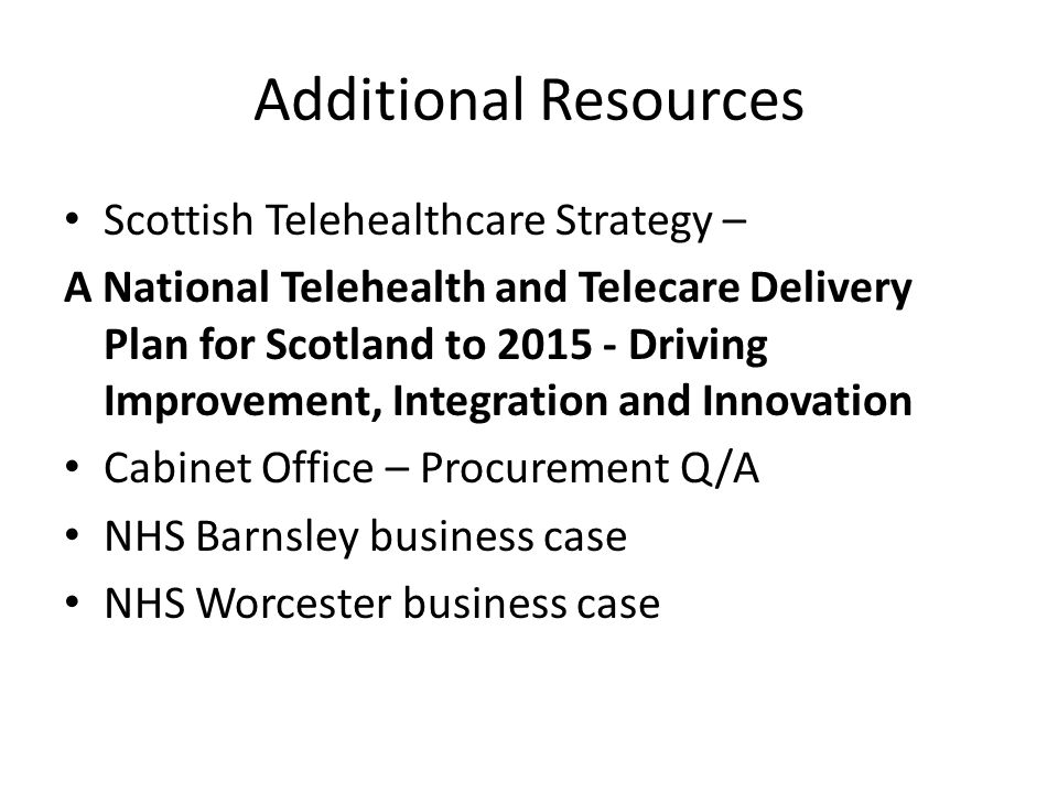Additional Resources Scottish Telehealthcare Strategy – A National Telehealth and Telecare Delivery Plan for Scotland to 2015 - Driving Improvement, Integration and Innovation Cabinet Office – Procurement Q/A NHS Barnsley business case NHS Worcester business case
