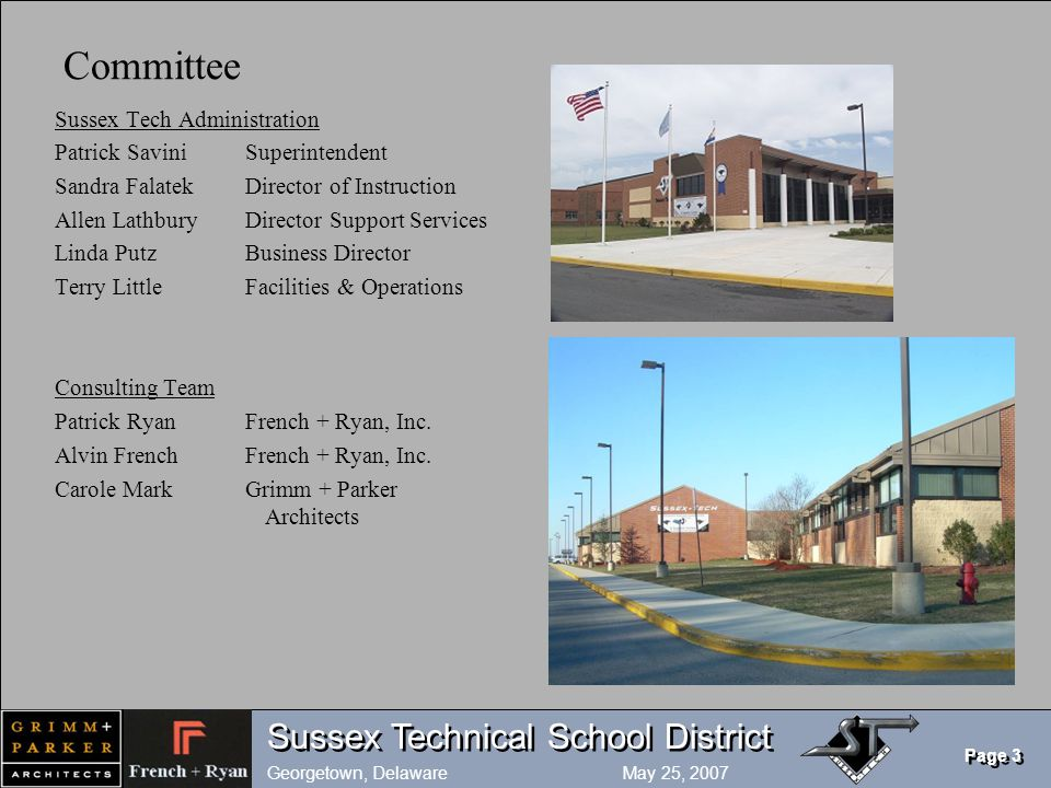 Sussex Technical School District Georgetown, Delaware May 25, 2007 Page 3 Committee Sussex Tech Administration Patrick SaviniSuperintendent Sandra FalatekDirector of Instruction Allen LathburyDirector Support Services Linda PutzBusiness Director Terry LittleFacilities & Operations Consulting Team Patrick RyanFrench + Ryan, Inc.
