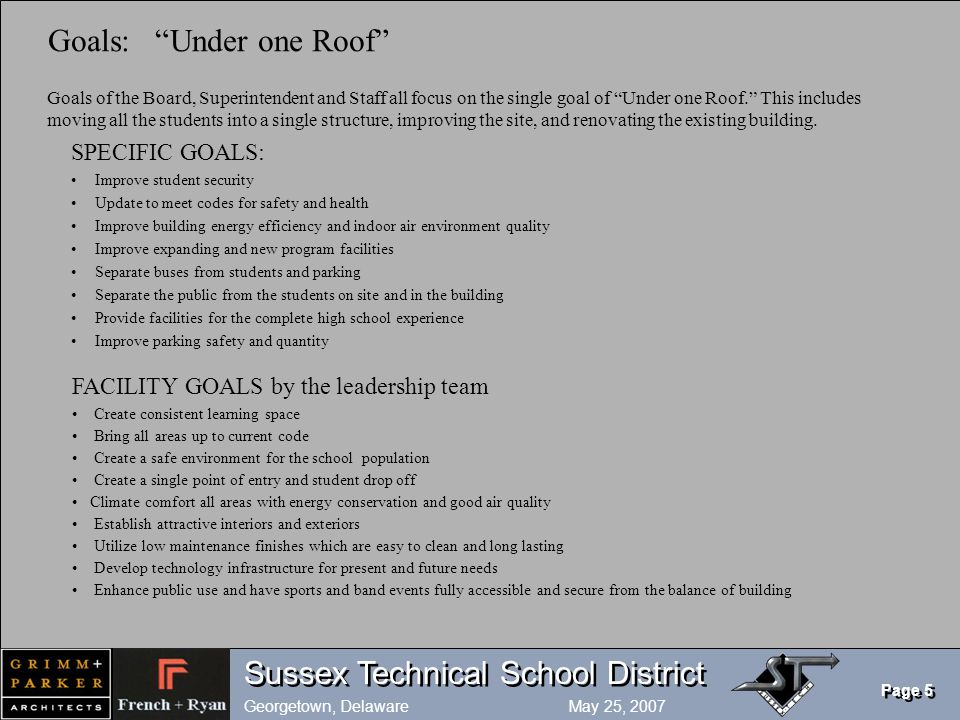 Sussex Technical School District Georgetown, Delaware May 25, 2007 Page 5 Goals: Under one Roof Goals of the Board, Superintendent and Staff all focus on the single goal of Under one Roof. This includes moving all the students into a single structure, improving the site, and renovating the existing building.