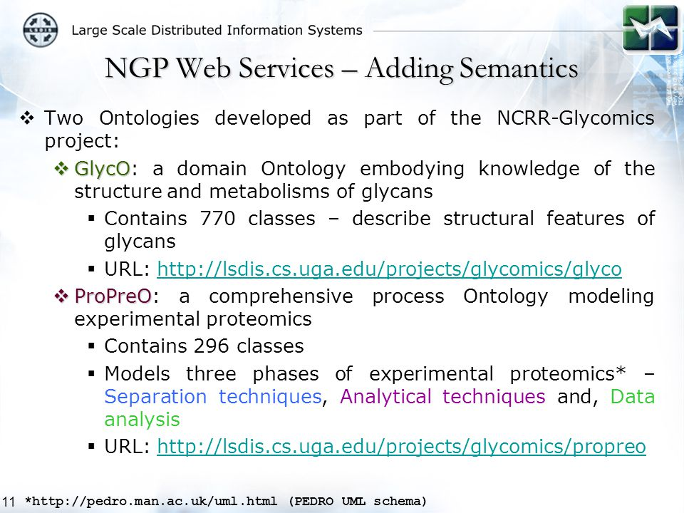 11  Two Ontologies developed as part of the NCRR-Glycomics project:  GlycO  GlycO: a domain Ontology embodying knowledge of the structure and metabolisms of glycans  Contains 770 classes – describe structural features of glycans  URL: http://lsdis.cs.uga.edu/projects/glycomics/glycohttp://lsdis.cs.uga.edu/projects/glycomics/glyco  ProPreO  ProPreO: a comprehensive process Ontology modeling experimental proteomics  Contains 296 classes  Models three phases of experimental proteomics* – Separation techniques, Analytical techniques and, Data analysis  URL: http://lsdis.cs.uga.edu/projects/glycomics/propreohttp://lsdis.cs.uga.edu/projects/glycomics/propreo NGP Web Services – Adding Semantics *http://pedro.man.ac.uk/uml.html (PEDRO UML schema)