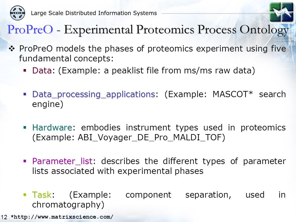 12  ProPreO models the phases of proteomics experiment using five fundamental concepts:  Data  Data: (Example: a peaklist file from ms/ms raw data)  Data_processing_applications  Data_processing_applications: (Example: MASCOT* search engine)  Hardware  Hardware: embodies instrument types used in proteomics (Example: ABI_Voyager_DE_Pro_MALDI_TOF)  Parameter_list  Parameter_list: describes the different types of parameter lists associated with experimental phases  Task  Task: (Example: component separation, used in chromatography) ProPreO - Experimental Proteomics Process Ontology *http://www.matrixscience.com/