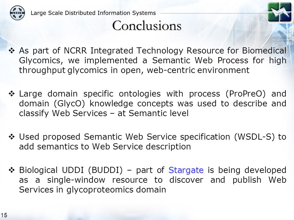 15  As part of NCRR Integrated Technology Resource for Biomedical Glycomics, we implemented a Semantic Web Process for high throughput glycomics in open, web-centric environment  Large domain specific ontologies with process (ProPreO) and domain (GlycO) knowledge concepts was used to describe and classify Web Services – at Semantic level  Used proposed Semantic Web Service specification (WSDL-S) to add semantics to Web Service description Stargate  Biological UDDI (BUDDI) – part of Stargate is being developed as a single-window resource to discover and publish Web Services in glycoproteomics domain Conclusions