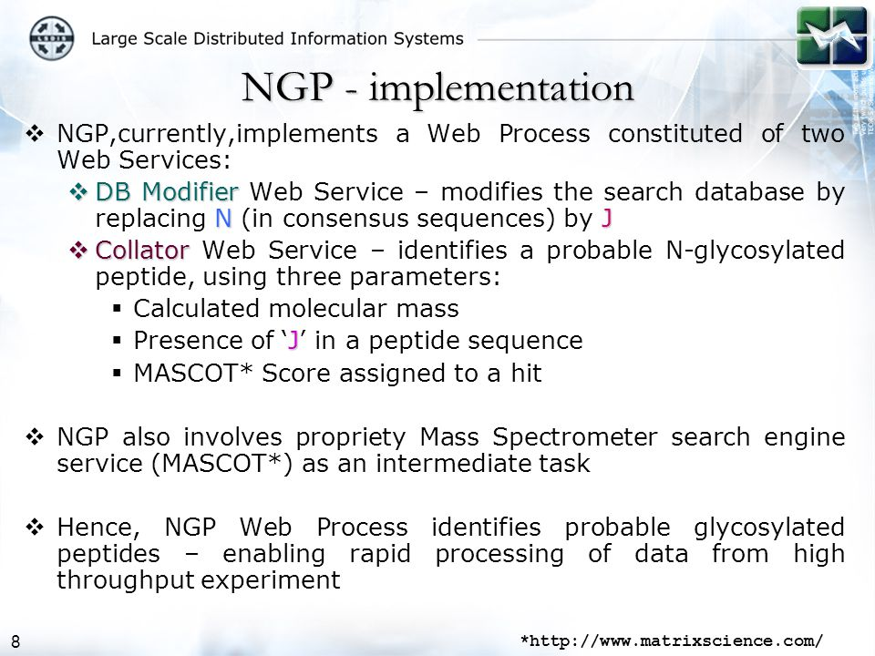 8 NGP - implementation  NGP,currently,implements a Web Process constituted of two Web Services:  DB Modifier NJ  DB Modifier Web Service – modifies the search database by replacing N (in consensus sequences) by J  Collator  Collator Web Service – identifies a probable N-glycosylated peptide, using three parameters:  Calculated molecular mass J  Presence of 'J' in a peptide sequence  MASCOT* Score assigned to a hit  NGP also involves propriety Mass Spectrometer search engine service (MASCOT*) as an intermediate task  Hence, NGP Web Process identifies probable glycosylated peptides – enabling rapid processing of data from high throughput experiment *http://www.matrixscience.com/