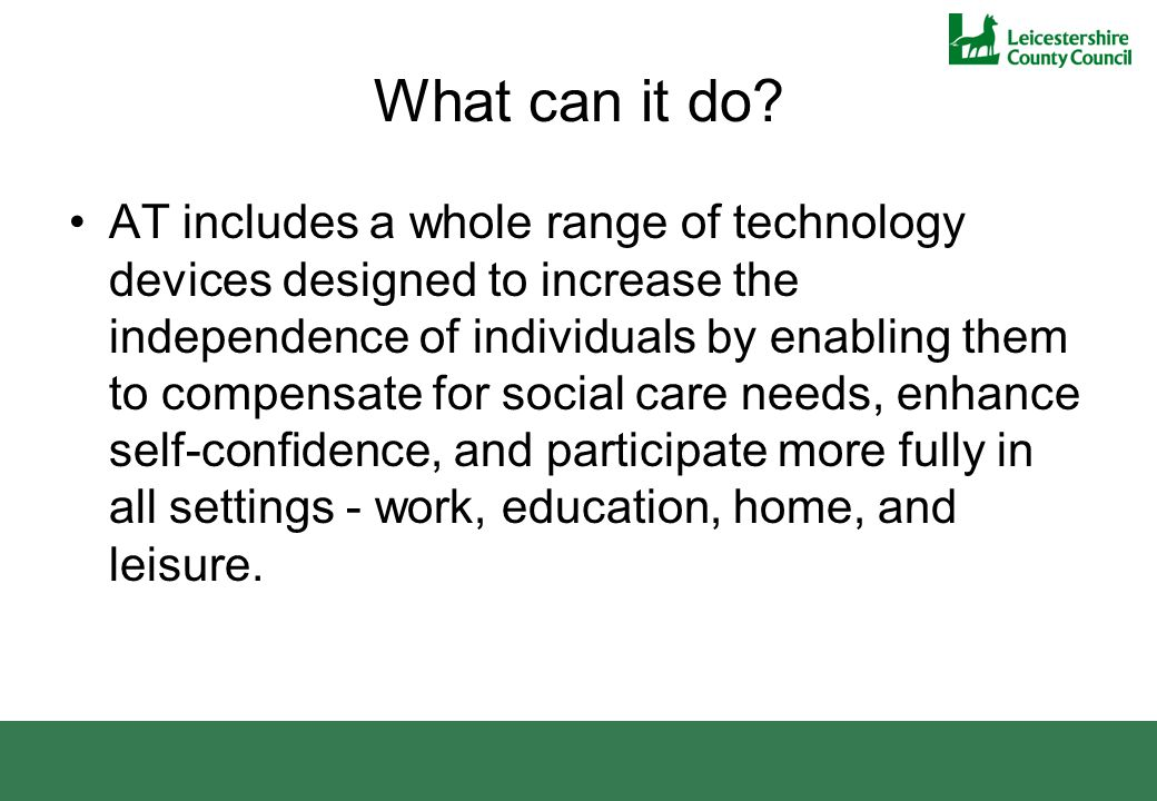 Leicestershire's Assistive Technology Strategy: In 2010 the authority and NHS Leicestershire and Rutland agreed The Assistive Technology; a strategy to promote, integrate and implement Telecare in Leicestershire (2010) as a cost-effective method of meeting the care and health needs of Leicestershire's growing population of older and disabled people.