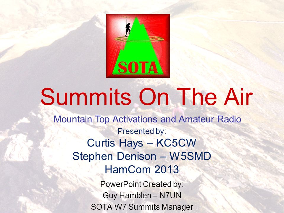 Summits On The Air PowerPoint Created by: Guy Hamblen – N7UN SOTA W7 Summits Manager Mountain Top Activations and Amateur Radio Presented by: Curtis H
