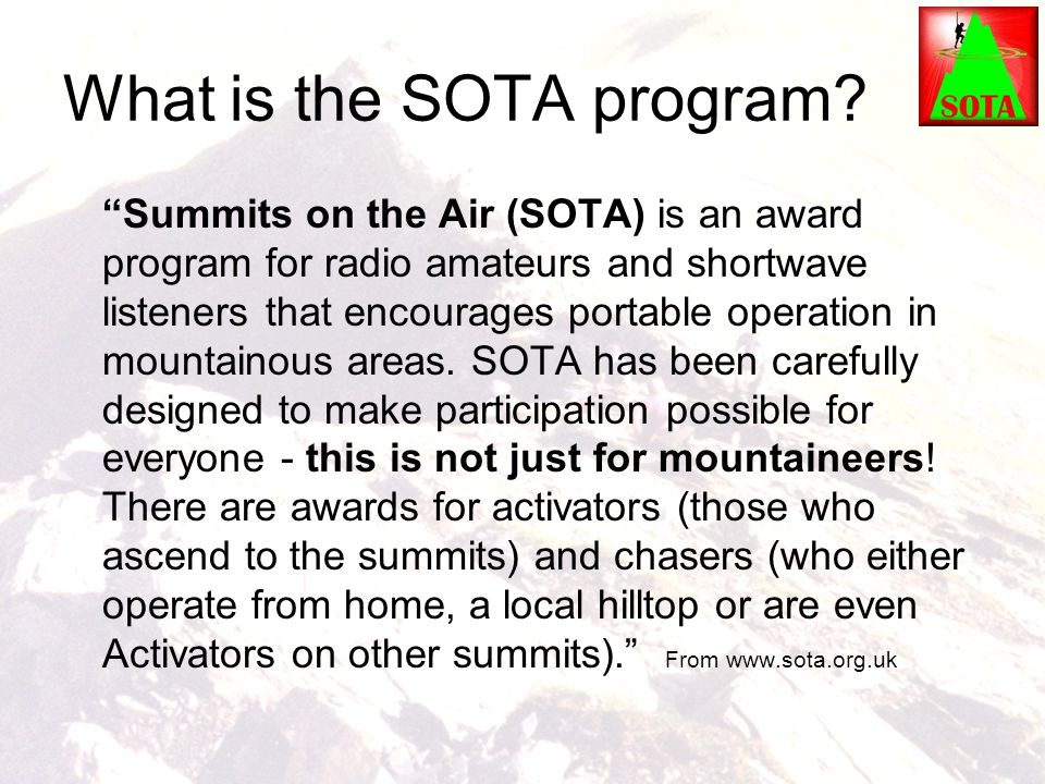 """What is the SOTA program? """"Summits on the Air (SOTA) is an award program for radio amateurs and shortwave listeners that encourages portable operation"""