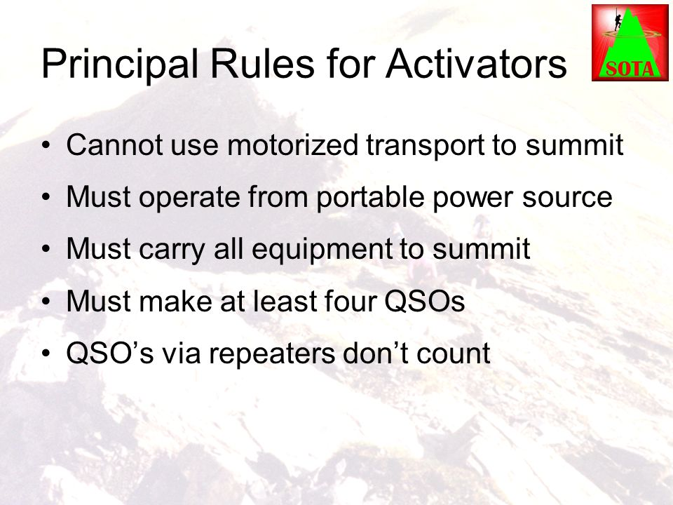 Principal Rules for Activators Cannot use motorized transport to summit Must operate from portable power source Must carry all equipment to summit Mus