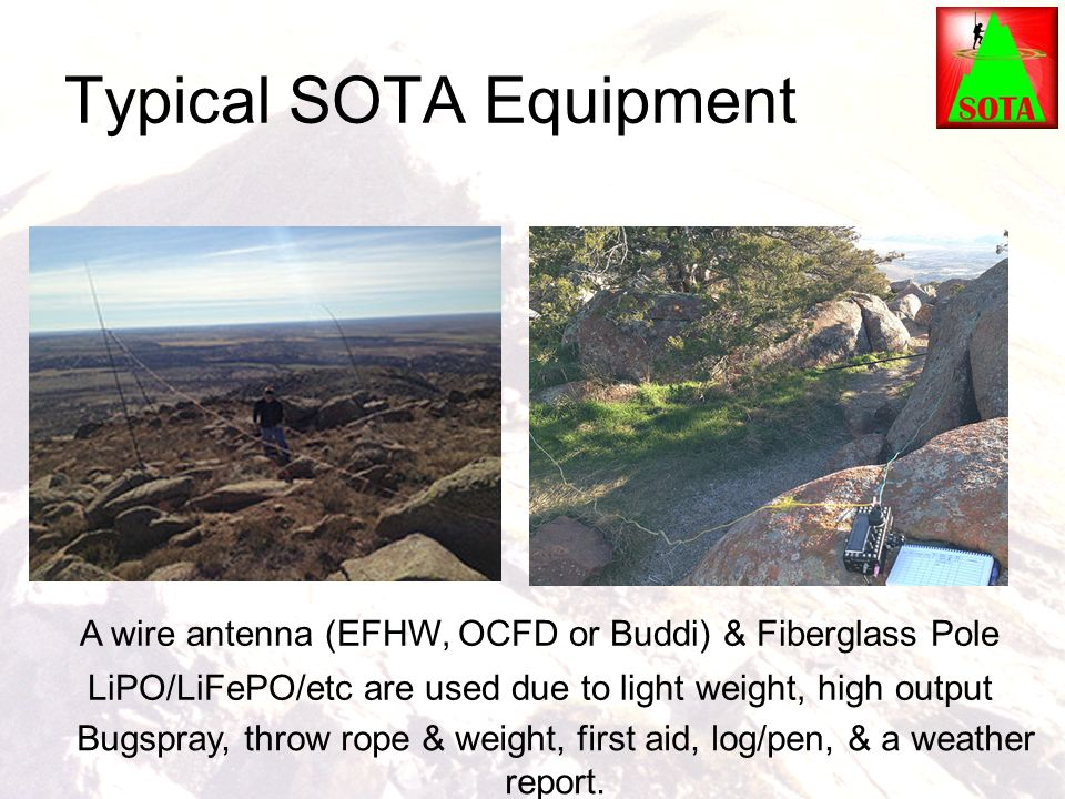 Typical SOTA Equipment A wire antenna (EFHW, OCFD or Buddi) & Fiberglass Pole LiPO/LiFePO/etc are used due to light weight, high output Bugspray, thro