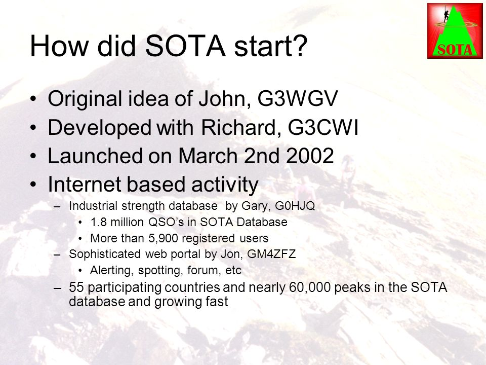 How did SOTA start? Original idea of John, G3WGV Developed with Richard, G3CWI Launched on March 2nd 2002 Internet based activity –Industrial strength