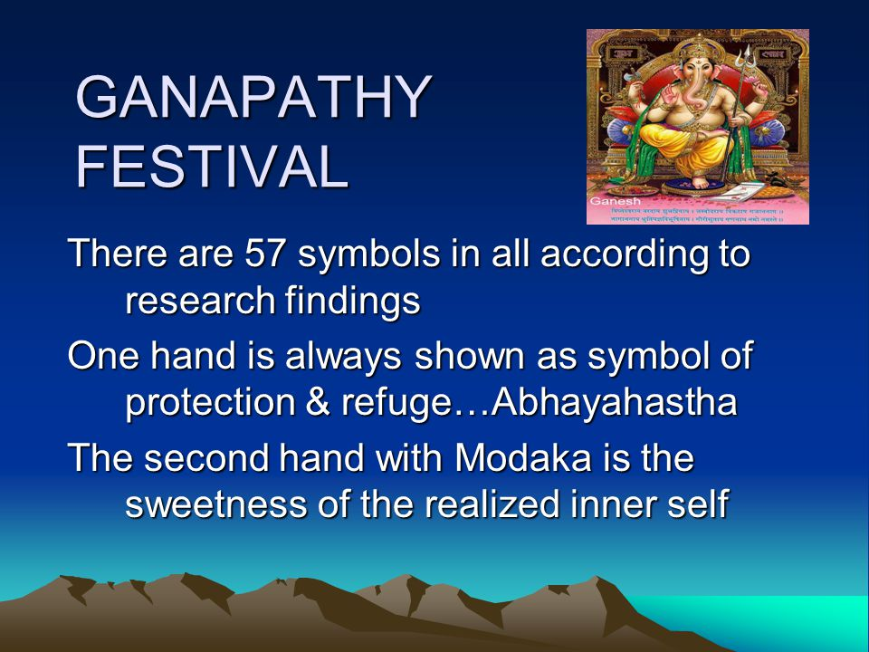 GANAPATHY FESTIVAL There are 57 symbols in all according to research findings One hand is always shown as symbol of protection & refuge…Abhayahastha The second hand with Modaka is the sweetness of the realized inner self