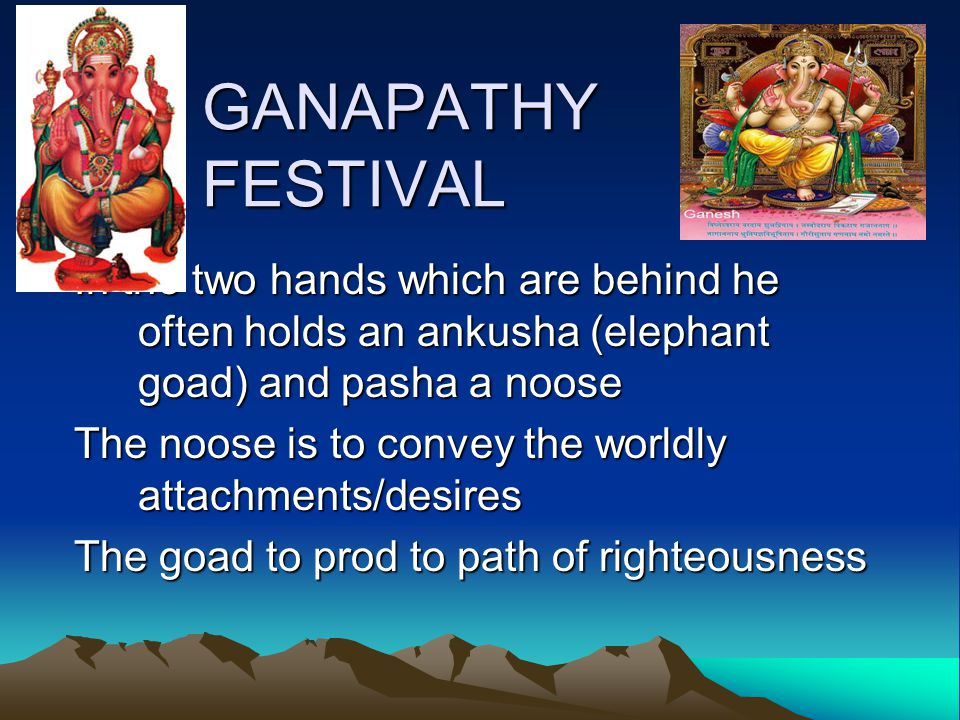 GANAPATHY FESTIVAL In the two hands which are behind he often holds an ankusha (elephant goad) and pasha a noose The noose is to convey the worldly attachments/desires The goad to prod to path of righteousness