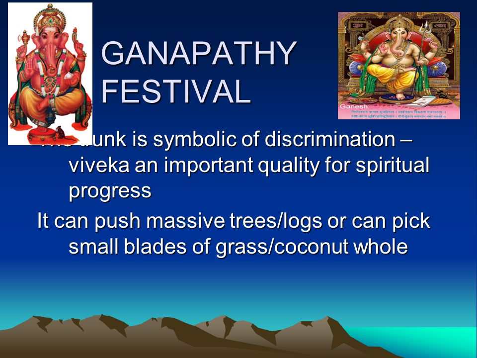 GANAPATHY FESTIVAL The trunk is symbolic of discrimination – viveka an important quality for spiritual progress It can push massive trees/logs or can pick small blades of grass/coconut whole