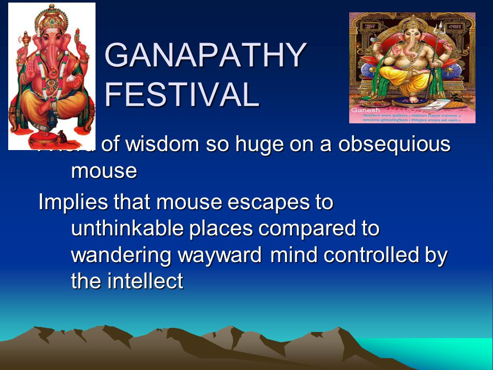 GANAPATHY FESTIVAL A lord of wisdom so huge on a obsequious mouse Implies that mouse escapes to unthinkable places compared to wandering wayward mind controlled by the intellect