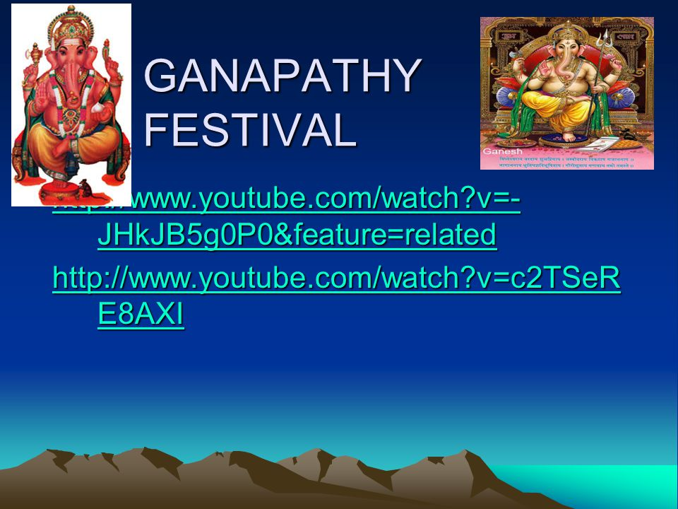 GANAPATHY FESTIVAL http://www.youtube.com/watch v=- JHkJB5g0P0&feature=related http://www.youtube.com/watch v=- JHkJB5g0P0&feature=related http://www.youtube.com/watch v=c2TSeR E8AXI http://www.youtube.com/watch v=c2TSeR E8AXI