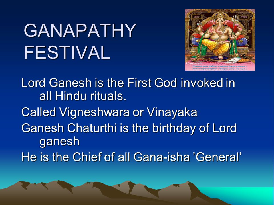 GANAPATHY FESTIVAL Lord Ganesh is the First God invoked in all Hindu rituals.