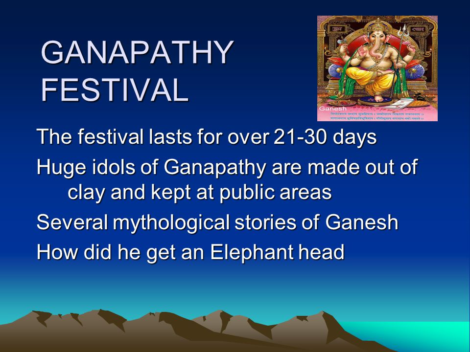 GANAPATHY FESTIVAL The festival lasts for over 21-30 days Huge idols of Ganapathy are made out of clay and kept at public areas Several mythological stories of Ganesh How did he get an Elephant head
