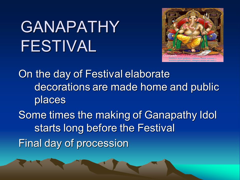GANAPATHY FESTIVAL On the day of Festival elaborate decorations are made home and public places Some times the making of Ganapathy Idol starts long before the Festival Final day of procession