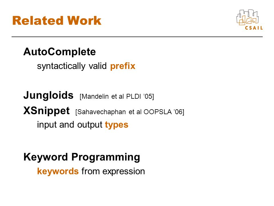 Related Work AutoComplete syntactically valid prefix Jungloids [Mandelin et al PLDI '05] XSnippet [Sahavechaphan et al OOPSLA '06] input and output types Keyword Programming keywords from expression