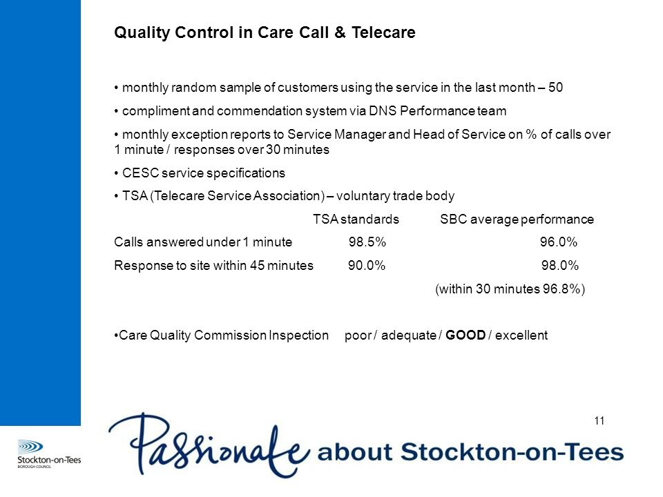 Quality Control in Care Call & Telecare monthly random sample of customers using the service in the last month – 50 compliment and commendation system via DNS Performance team monthly exception reports to Service Manager and Head of Service on % of calls over 1 minute / responses over 30 minutes CESC service specifications TSA (Telecare Service Association) – voluntary trade body TSA standards SBC average performance Calls answered under 1 minute 98.5% 96.0% Response to site within 45 minutes 90.0% 98.0% (within 30 minutes 96.8%) Care Quality Commission Inspection poor / adequate / GOOD / excellent 11