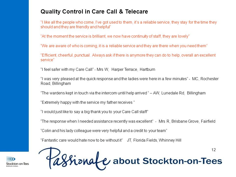 Quality Control in Care Call & Telecare I like all the people who come, I've got used to them, it's a reliable service, they stay for the time they should and they are friendly and helpful At the moment the service is brilliant, we now have continuity of staff, they are lovely We are aware of who is coming, it is a reliable service and they are there when you need them Efficient, cheerful, punctual.