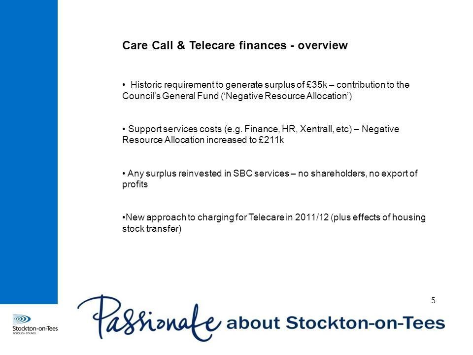 Care Call & Telecare finances - overview Historic requirement to generate surplus of £35k – contribution to the Council's General Fund ('Negative Resource Allocation') Support services costs (e.g.