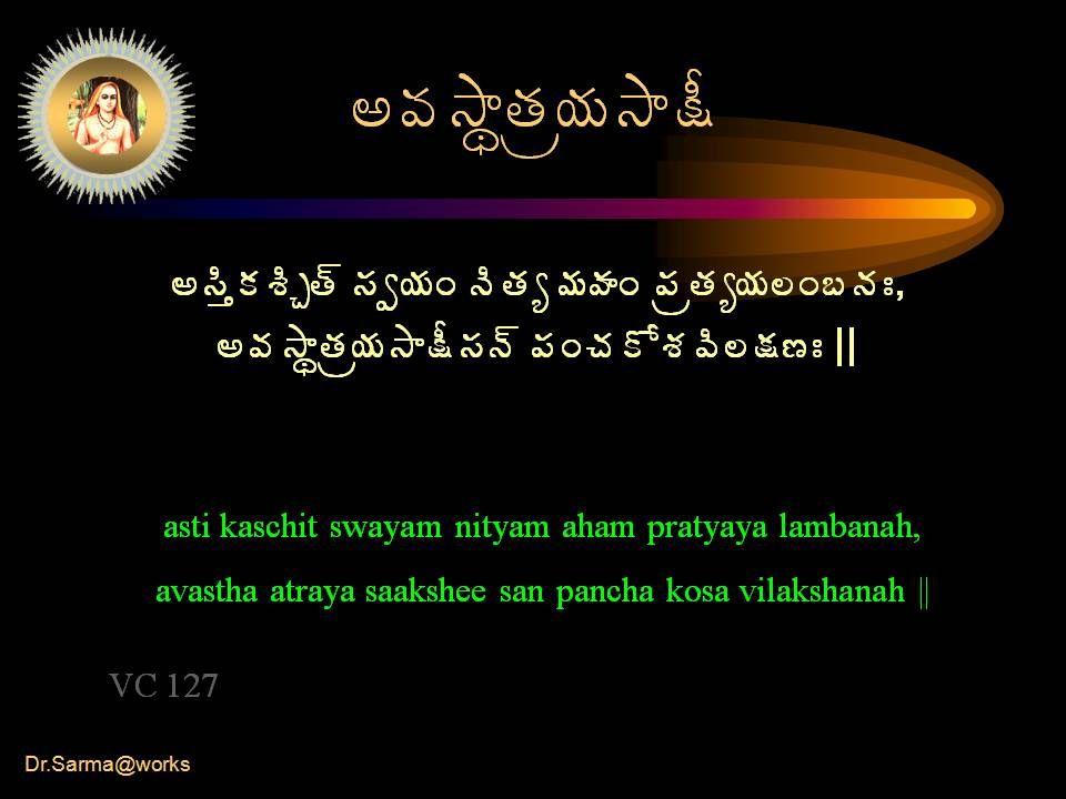 Dr.Sarma@works €©Á³ÂáœÁë¦Á³Â¯Ä €¬ÃàÁªÃÖœ÷ ¬Áí¦ÁÏ þÃœÁê¥ÁÿÁÏ ¡ÁëœÁê¦Á¨Ï£þÁÐ, €©Á³ÂáœÁë¦Á³Â¯Ä¬Áþ÷ ¡ÁÏúÁÍªÁ©Ã¨¯Á›Ð || asti kaschit swayam nityam aham pratyaya lambanah, avastha atraya saakshee san pancha kosa vilakshanah || VC 127