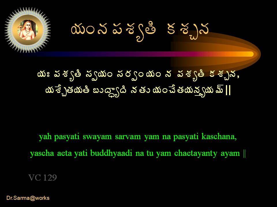 Dr.Sarma@works ¦ÁÏþÁ¡ÁªÁêœÃ ÁªÁÖþÁ ¦ÁÐ ¡ÁªÁêœÃ ¬Áí¦ÁÏ ¬Á§ÁíÏ ¦ÁÏ þÁ ¡ÁªÁêœÃ ÁªÁÖþÁ, ¦ÁªÊÖœÁ¦ÁœÃ £ÅžÂãêžÃ þÁœÁÅ ¦ÁÏúÊœÁ¦ÁþÁàê¦Á¥÷ || yah pasyati swayam sarvam yam na pasyati kaschana, yascha aeta yati buddhyaadi na tu yam chaetayanty ayam || VC 129