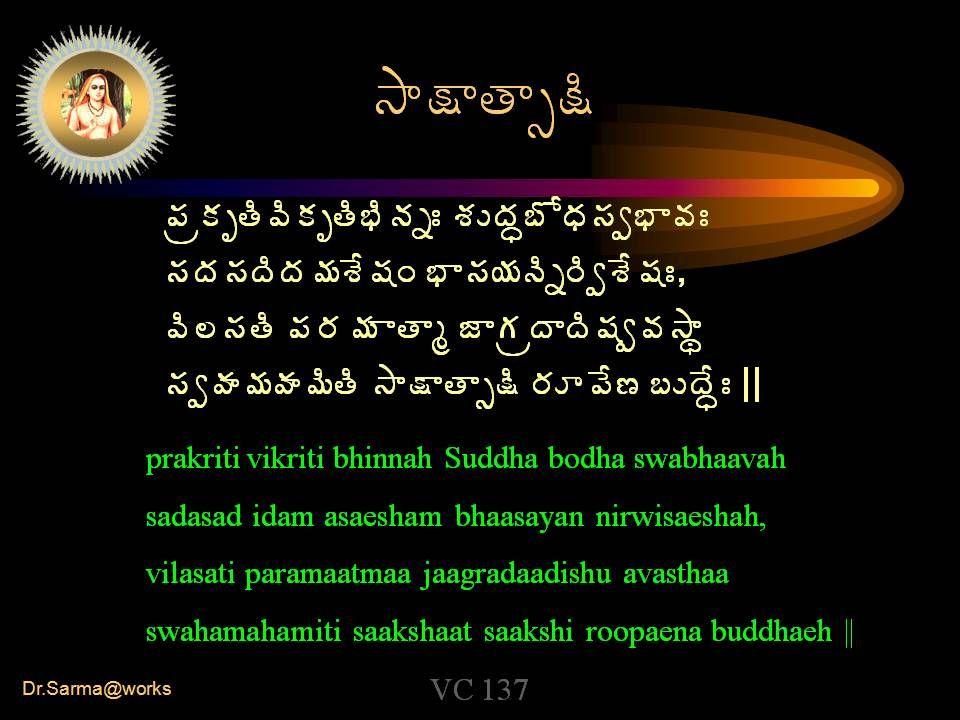 Dr.Sarma@works ³Â¯ÂœÂð¯Ã ¡ÁëÁǜéÍÁǜäÃþÁäÐ ªÁÅžÁã£ÍŸÁ¬Áí¤Â©ÁÐ ¬ÁžÁ¬ÁžÃžÁ¥ÁªÊ«ÁÏ ¤Â¬Á¦ÁþÃä§ÃíªÊ«ÁÐ, ©Ã¨¬ÁœÃ ¡Á§Á¥Á ÂœÂé üÁëžÂžÃ«Áí©Á³Âá ¬ÁíÿÁ¥ÁÿÁ¥ÃœÃ ³Â¯ÂœÂð¯Ã §ÁÆ¡Ê› £ÅžÊãÐ || prakriti vikriti bhinnah Suddha bodha swabhaavah sadasad idam asaesham bhaasayan nirwisaeshah, vilasati paramaatmaa jaagradaadishu avasthaa swahamahamiti saakshaat saakshi roopaena buddhaeh || VC 137