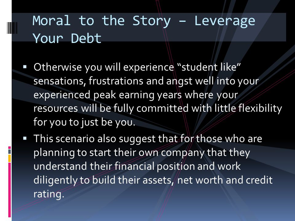 "Moral to the Story – Leverage Your Debt  Otherwise you will experience ""student like"" sensations, frustrations and angst well into your experienced p"