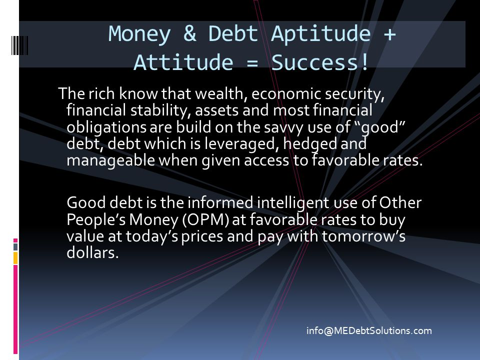 Money & Debt Aptitude + Attitude = Success! The rich know that wealth, economic security, financial stability, assets and most financial obligations a