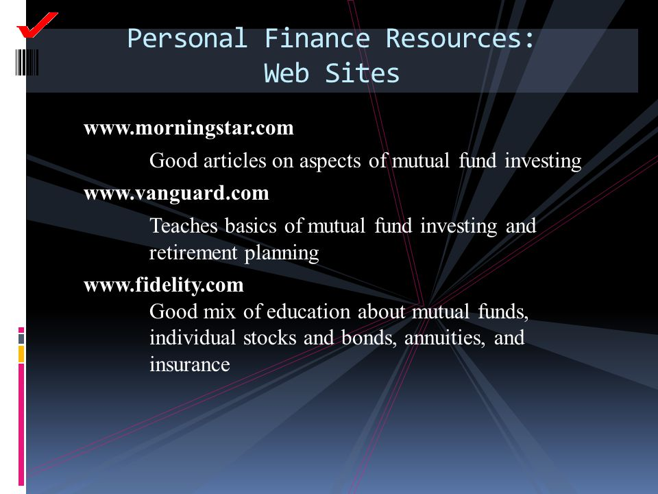 Personal Finance Resources: Web Sites www.morningstar.com Good articles on aspects of mutual fund investing www.vanguard.com Teaches basics of mutual