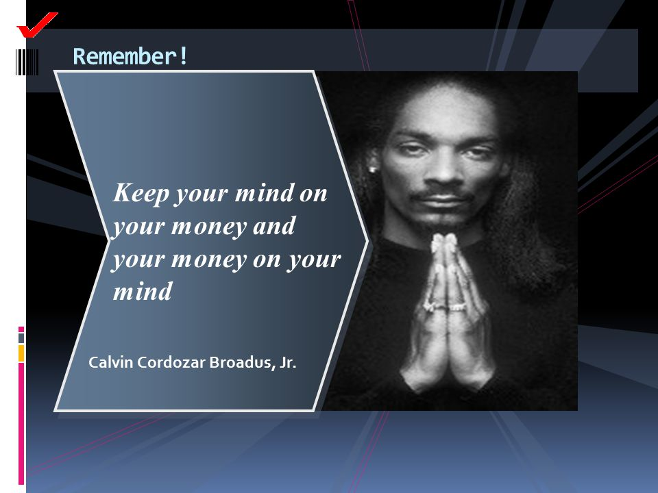 Remember! Keep your mind on your money and your money on your mind Calvin Cordozar Broadus, Jr.