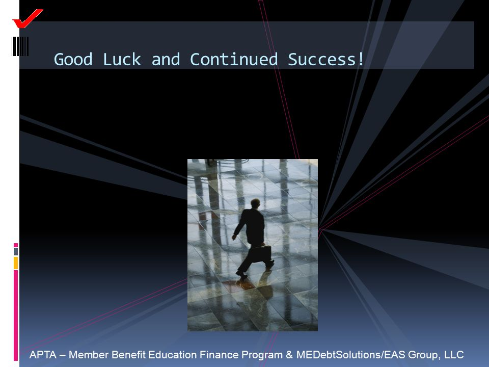 Good Luck and Continued Success! APTA – Member Benefit Education Finance Program & MEDebtSolutions/EAS Group, LLC