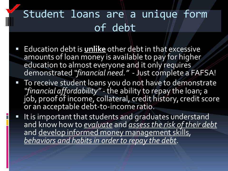 Student loans are a unique form of debt  Education debt is unlike other debt in that excessive amounts of loan money is available to pay for higher e