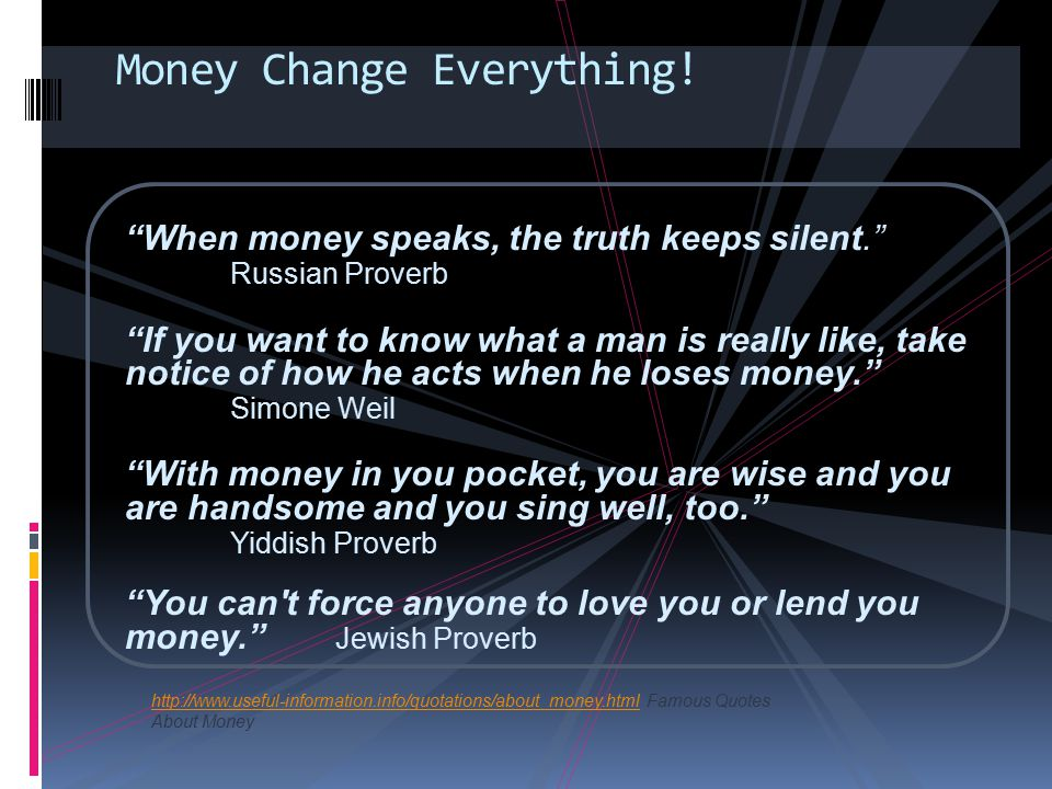 "Money Change Everything! ""When money speaks, the truth keeps silent."" Russian Proverb ""If you want to know what a man is really like, take notice of h"